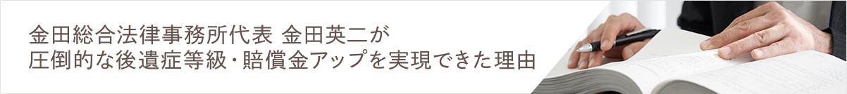 金田総合法律事務所代表 金田英二 が圧倒的な後遺症等級・賠償金アップを実現できた理由